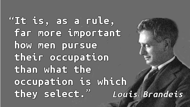 It is, as a rule, far more important how men pursue their occupation than what the occupation is which they select.