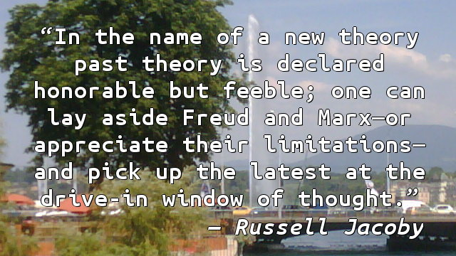 In the name of a new theory past theory is declared honorable but feeble; one can lay aside Freud and Marx—or appreciate their limitations—and pick up the latest at the drive-in window of thought.