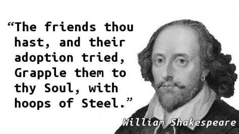 The friends thou hast, and their adoption tried, Grapple them to thy Soul, with hoops of Steel.