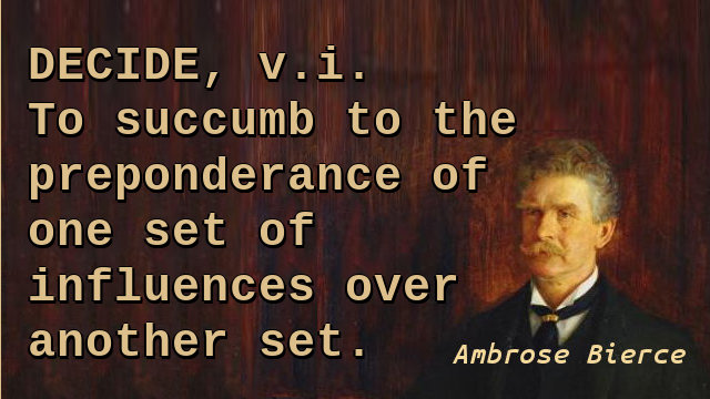 Decide, v.i. To succumb to the preponderance of one set of influences over another set.
