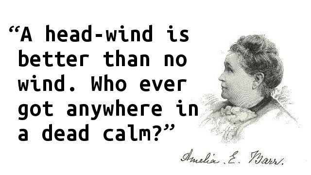 A head-wind is better than no wind. Who ever got anywhere in a dead calm?