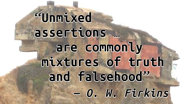 Unmixed assertions … are commonly mixtures of truth and falsehood.