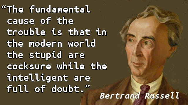 The fundamental cause of the trouble is that in the modern world the stupid are cocksure while the intelligent are full of doubt.