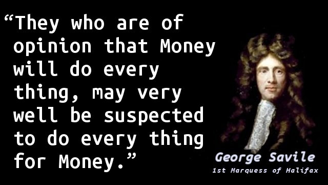They who are of opinion that Money will do every thing, may very well be suspected to do every thing for Money.