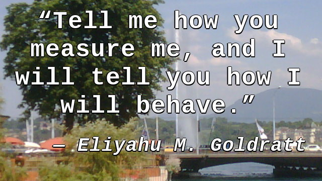 Tell me how you measure me, and I will tell you how I will behave.