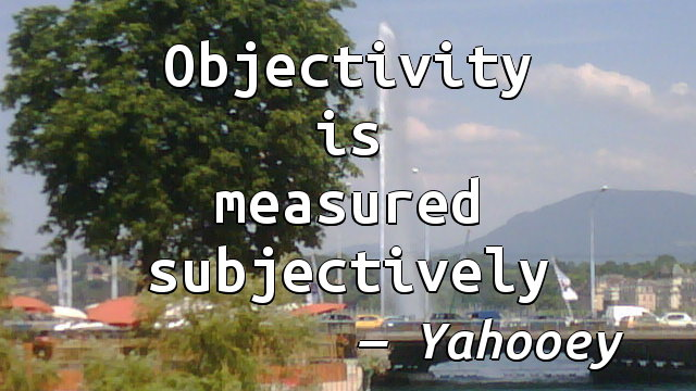 Objectivity is measured subjectively.
