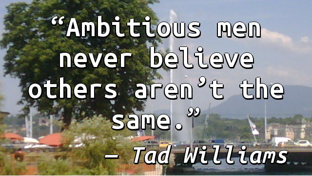 Ambitious men never believe others aren't the same.