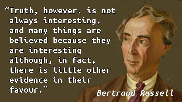 Truth, however, is not always interesting, and many things are believed because they are interesting although, in fact, there is little other evidence in their favour.