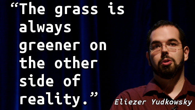 The grass is always greener on the other side of reality.