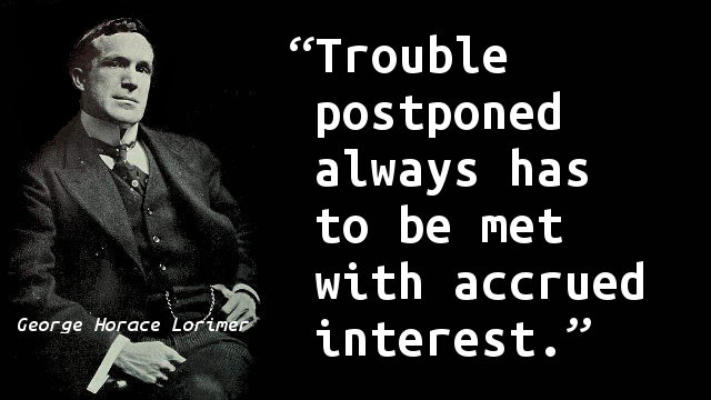 Trouble postponed always has to be met with accrued interest.