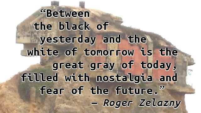 Between the black of yesterday and the white of tomorrow is the great gray of today, filled with nostalgia and fear of the future.