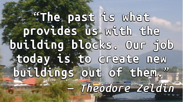 The past is what provides us with the building blocks. Our job today is to create new buildings out of them.
