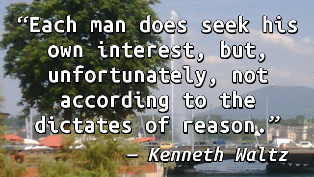 Each man does seek his own interest, but, unfortunately, not according to the dictates of reason.