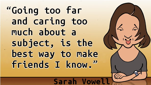 Going too far and caring too much about a subject, is the best way to make friends I know.