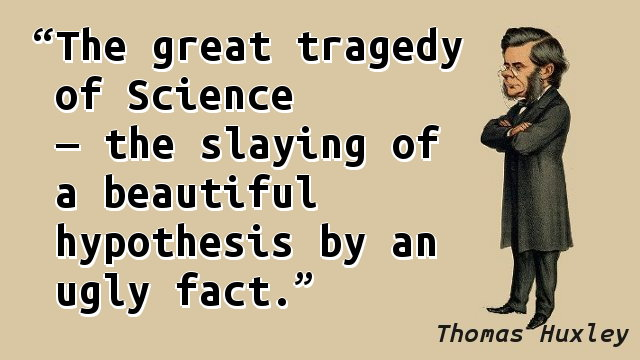 The great tragedy of Science — the slaying of a beautiful hypothesis by an ugly fact.