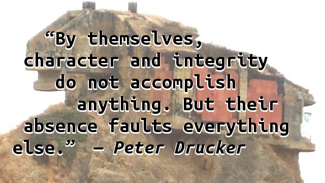 By themselves, character and integrity do not accomplish anything. But their absence faults everything else.