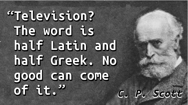 Television? The word is half Latin and half Greek. No good can come of it.