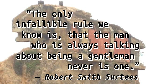 The only infallible rule we know is, that the man who is always talking about being a gentleman never is one.