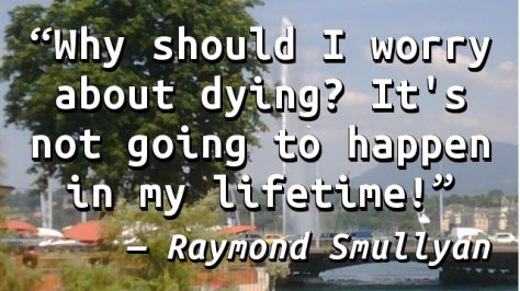 Why should I worry about dying? It's not going to happen in my lifetime!