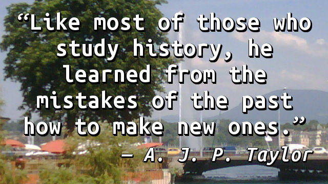 Like most of those who study history, he learned from the mistakes of the past how to make new ones.