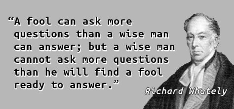 A fool can ask more questions than a wise man can answer; but a wise man cannot ask more questions than he will find a fool ready to answer.