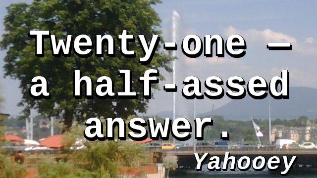 Twenty-one — a half-assed answer.