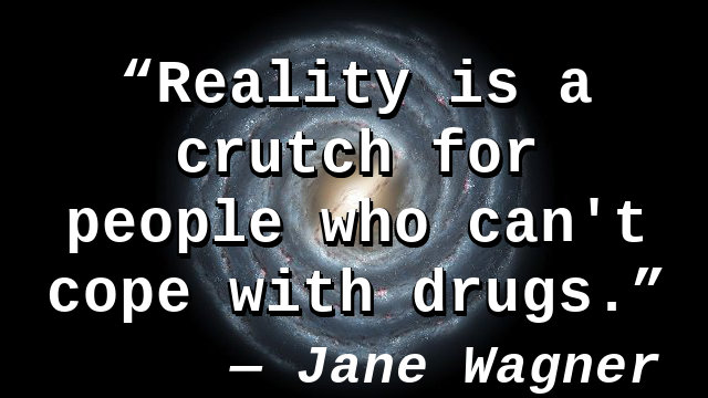 Reality is a crutch for people who can't cope with drugs.