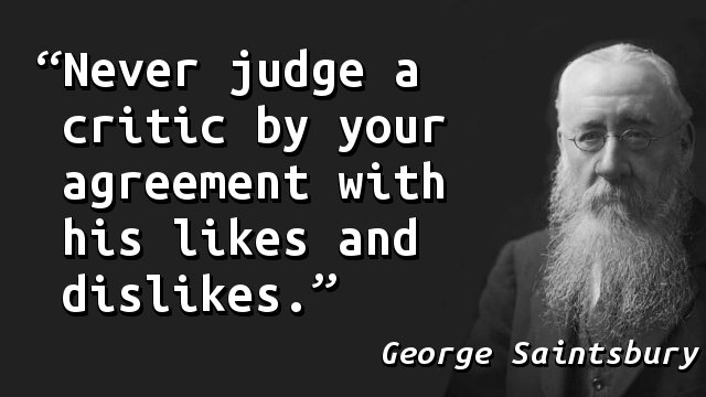 Never judge a critic by your agreement with his likes and dislikes.