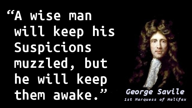A wise man will keep his Suspicions muzzled, but he will keep them awake.