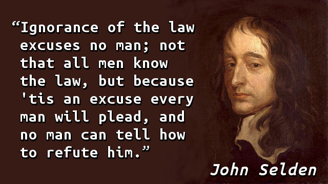 Ignorance of the law excuses no man; not that all men know the law, but because 'tis an excuse every man will plead, and no man can tell how to refute him.