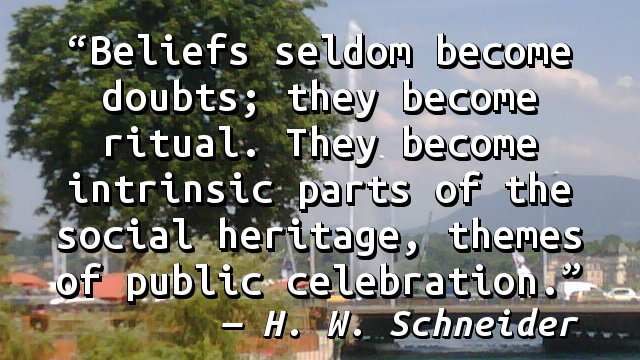 Beliefs seldom become doubts; they become ritual. They become intrinsic parts of the social heritage, themes of public celebration.