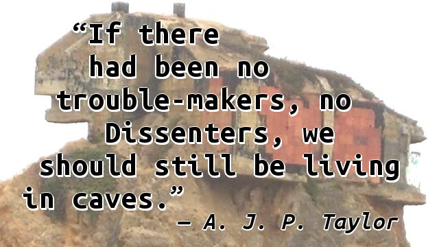 If there had been no trouble-makers, no Dissenters, we should still be living in caves.