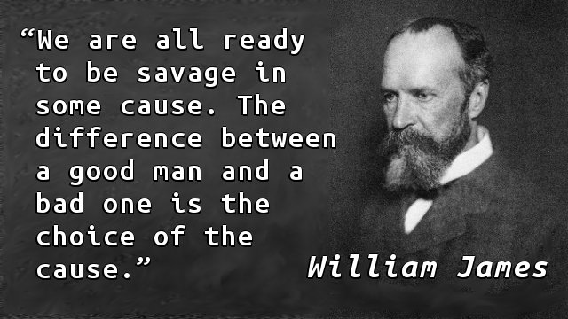 We are all ready to be savage in some cause. The difference between a good man and a bad one is the choice of the cause.