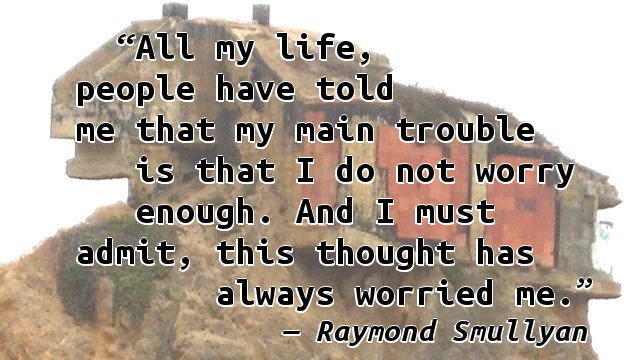 All my life, people have told me that my main trouble is that I do not worry enough. And I must admit, this thought has always worried me.