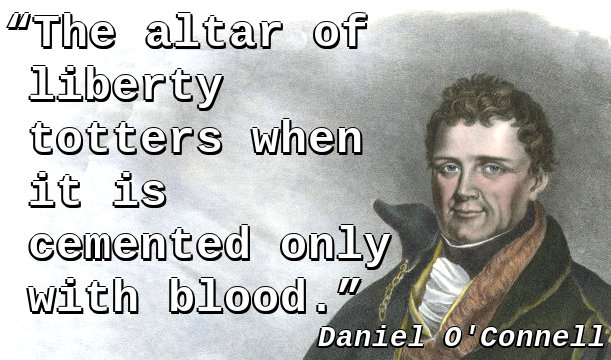 The altar of liberty totters when it is cemented only with blood.
