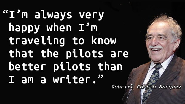 I'm always very happy when I'm traveling to know that the pilots are better pilots than I am a writer.