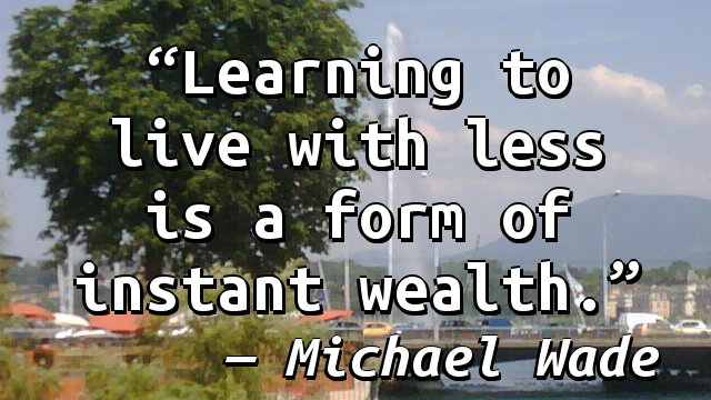 Learning to live with less is a form of instant wealth.