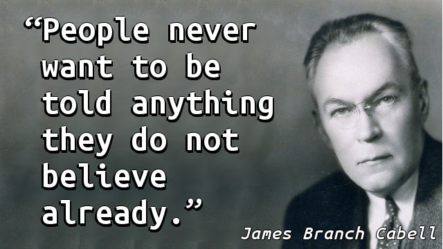 People never want to be told anything they do not believe already.