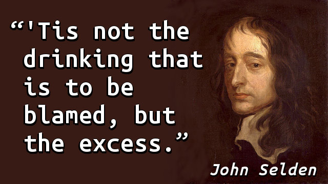 'Tis not the drinking that is to be blamed, but the excess.
