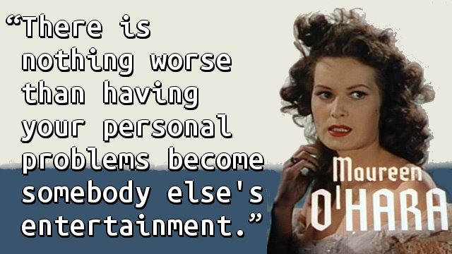 There is nothing worse than having your personal problems become somebody else's entertainment.