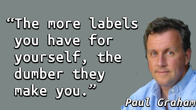The more labels you have for yourself, the dumber they make you.