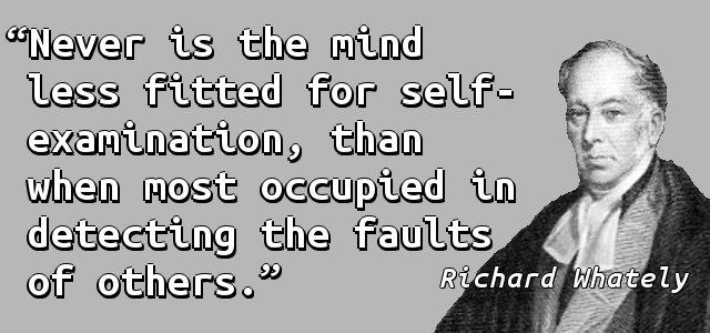 Never is the mind less fitted for self-examination, than when most occupied in detecting the faults of others.