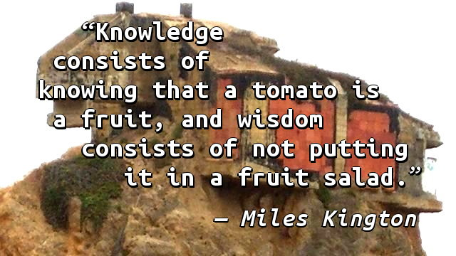 Knowledge consists of knowing that a tomato is a fruit, and wisdom consists of not putting it in a fruit salad.