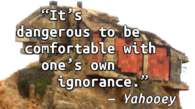 It's dangerous to be comfortable with one's own ignorance.