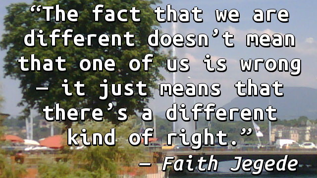 The fact that we are different doesn't mean that one of us is wrong — it just means that there's a different kind of right.