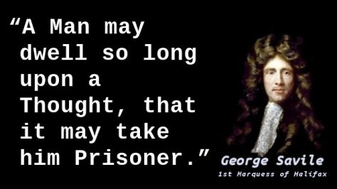 A Man may dwell so long upon a Thought, that it may take him Prisoner.