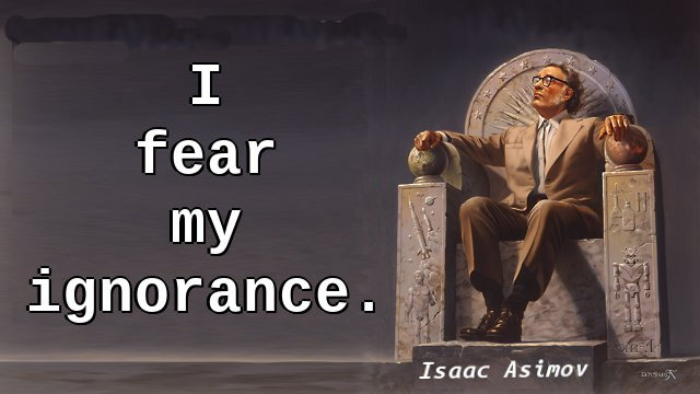 I fear my ignorance.