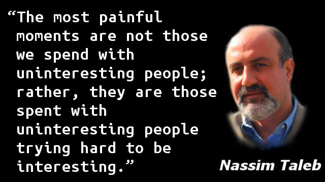The most painful moments are not those we spend with uninteresting people; rather, they are those spent with uninteresting people trying hard to be interesting.