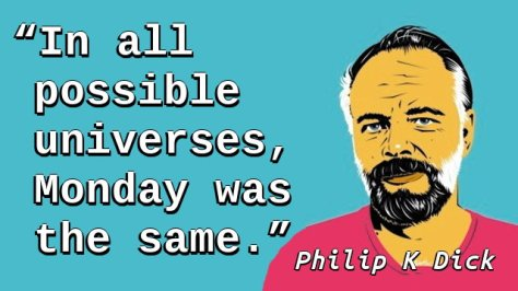 In all possible universes, Monday was the same.