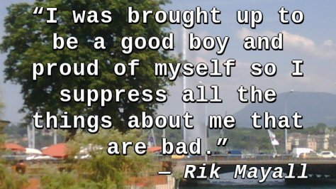 I was brought up to be a good boy and proud of myself so I suppress all the things about me that are bad.